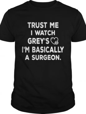 Trust me I watch greys Im basically a surgeon shirt