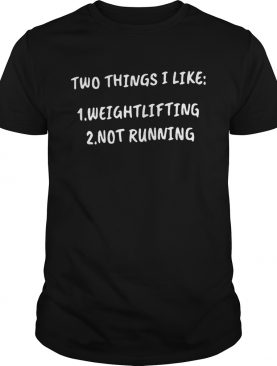 Two things i like 1 weightlifting 2 not running shirt
