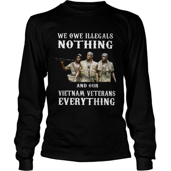 We owe illegals nothing and our Vietnam veterans everything  LongSleeve