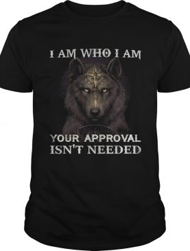 Wolf I am who I am your approval isnt needed shirt