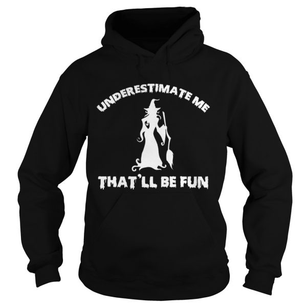 Womens Funny Witch HalloweenUnderestimate Me Thatll Be Fun TShirt Hoodie