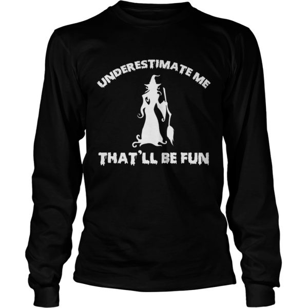 Womens Funny Witch HalloweenUnderestimate Me Thatll Be Fun TShirt LongSleeve