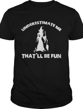 Womens Funny Witch HalloweenUnderestimate Me Thatll Be Fun TShirt