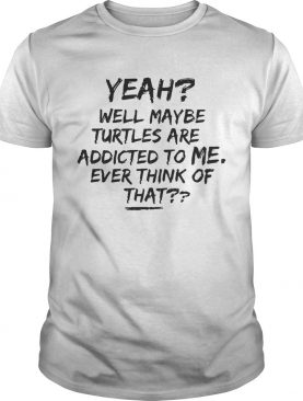 Yeah Well Maybe Turtles Are Addicted To Me Ever Think Of That White Tshirt
