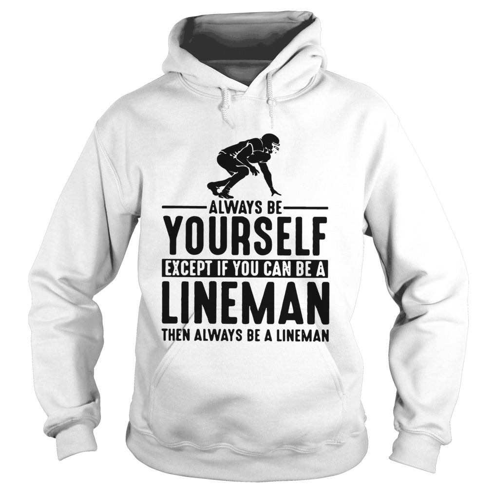 Always Be Yourself Except If You Can Be A Lineman Then Always Be A Lineman Ts Hoodie