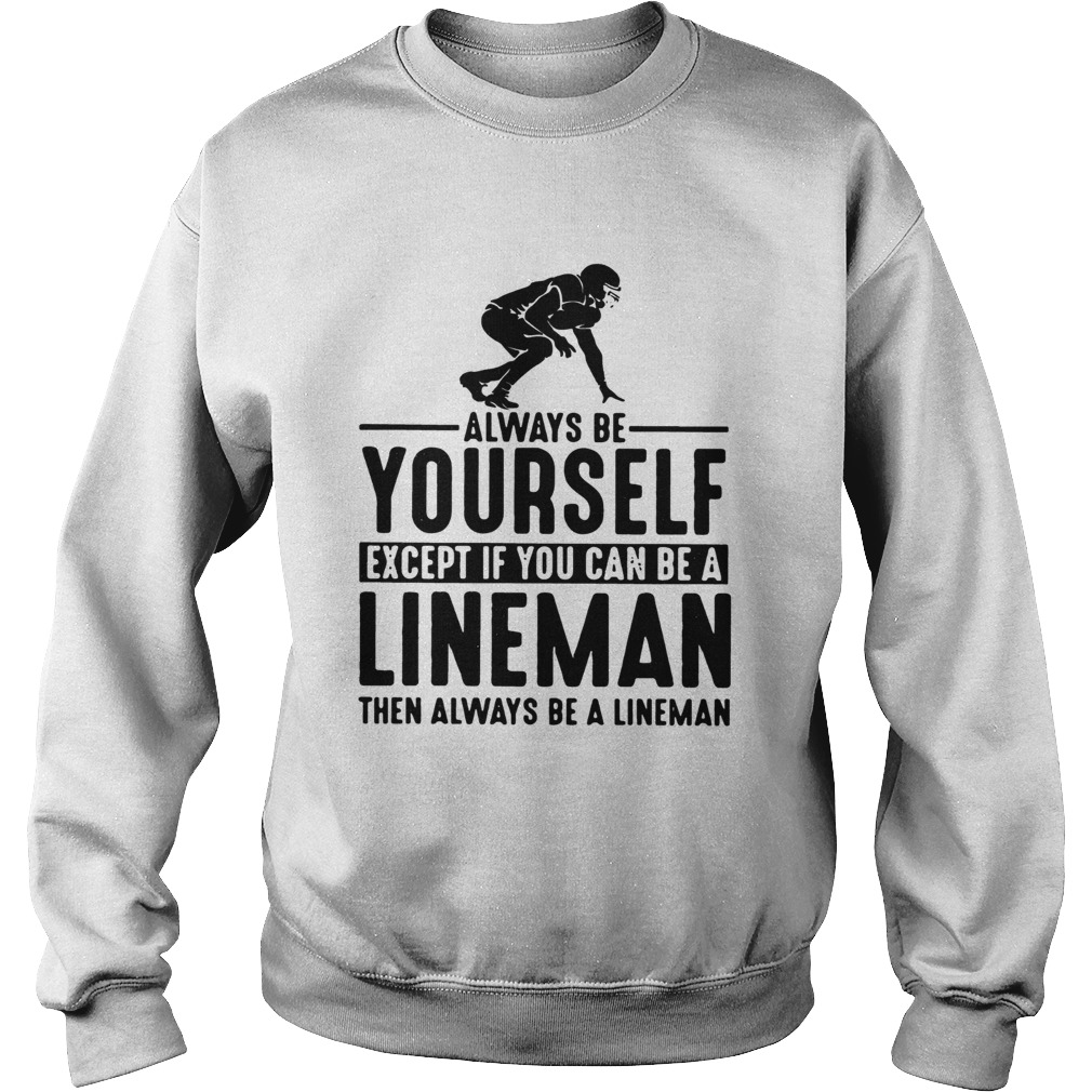 Always Be Yourself Except If You Can Be A Lineman Then Always Be A Lineman Ts Sweatshirt