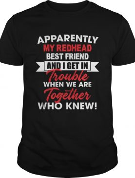 Apparently My Redhead Best Friend And I Get In Trouble When We Are Together Who Knew Shirt