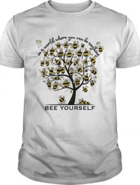Bee Yourself In A World Where You Can Be Anything Tee Shirt