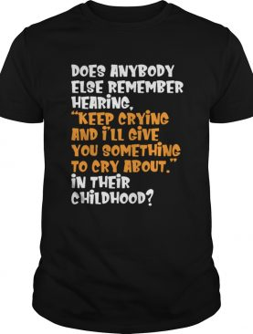 Does Anybody Else Remember Hearing Keep Crying And I'll Give Shirt