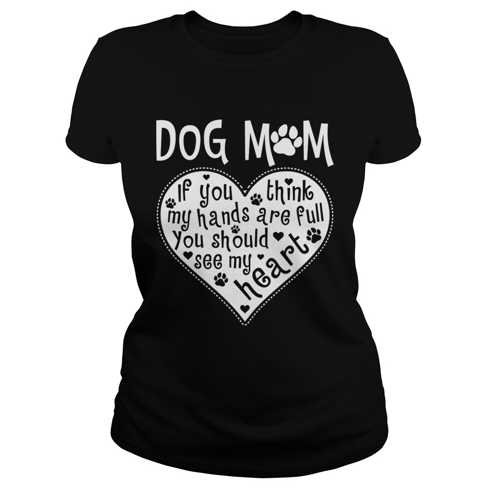 Dog Mom If You Think My Hands Are Full You Should See My Heart Shirt Classic Ladies