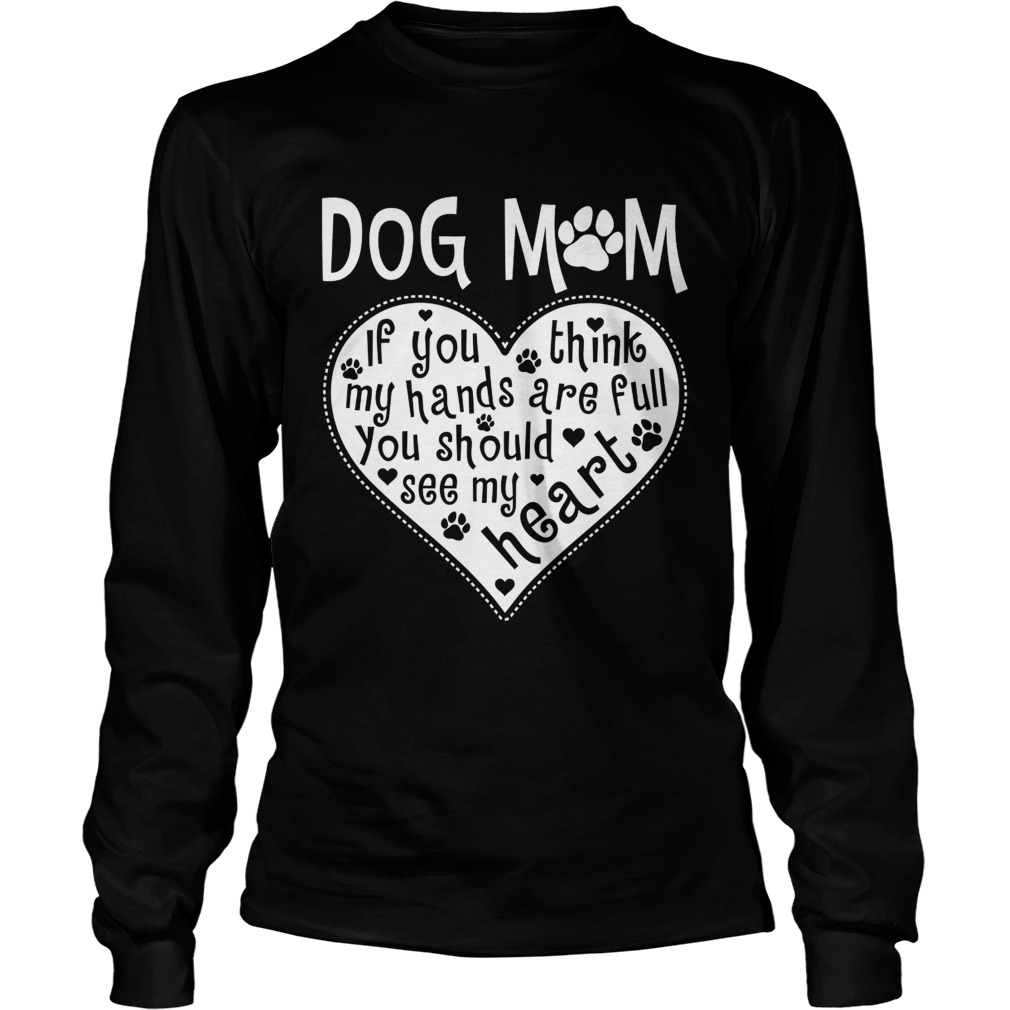 Dog Mom If You Think My Hands Are Full You Should See My Heart Shirt LongSleeve