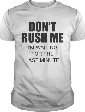 Dont rush me Im waiting for the last minute shirt