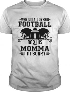 He only loves football and his momma Im sorry shirt