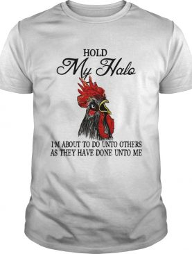 Hold My Halo Im About To Do Unto Others As They Have Done Unto Me Chicken Shirt