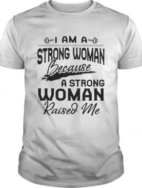 I Am A Strong Woman Because A Strong Woman Raised Me Tshirts