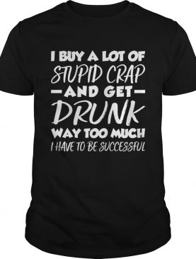 I Buy A Lot Of Stupid Crap And Get Drunk Way Too Much Funny Shirt