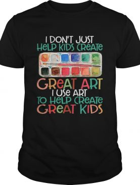 I Dont Just Help Kids Create Great Art I Use Art To Help Create Great Kids Shirt
