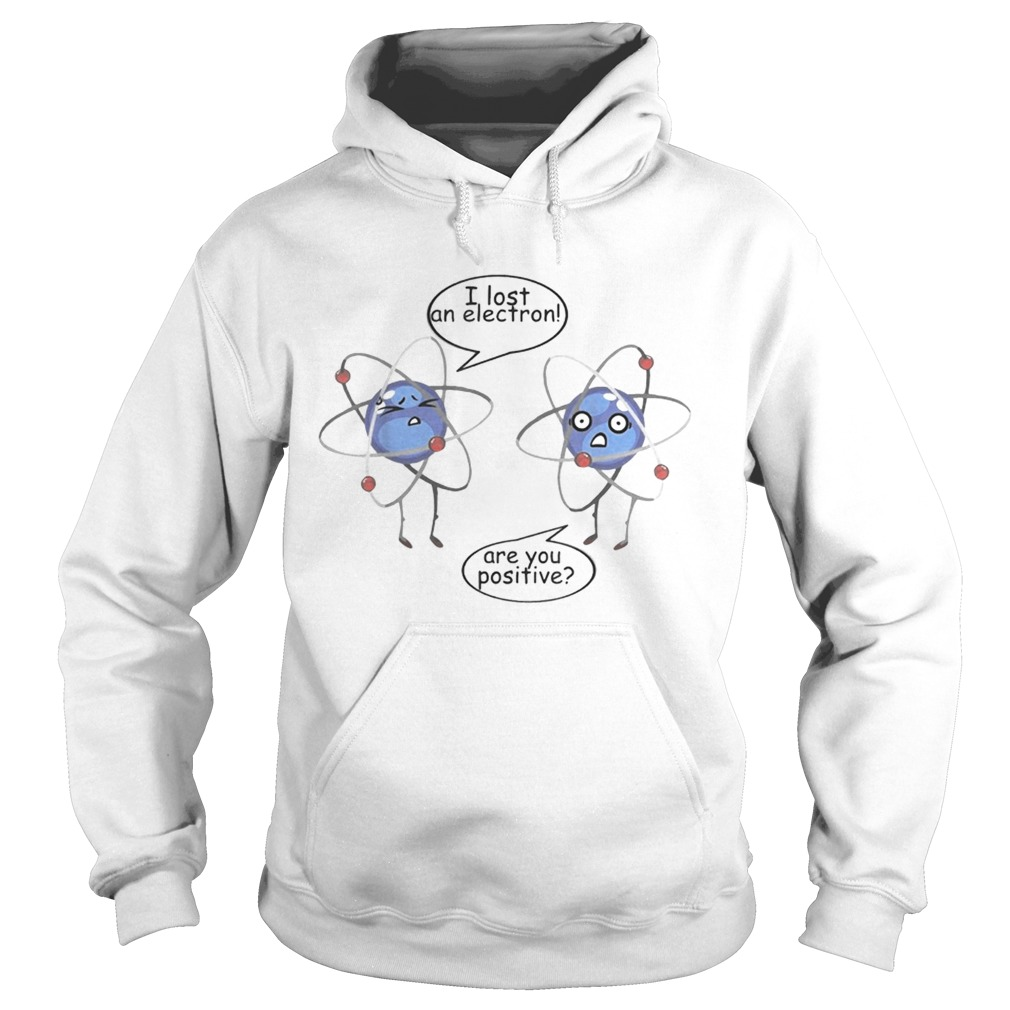 I Lost An Electron Are You Positive White T Hoodie