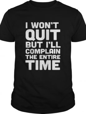 I Wont Quit But Ill Complain The Entire Time Shirt