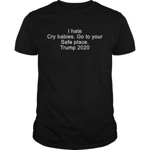 I hate cry babies go to your safe place Trump 2020  Unisex