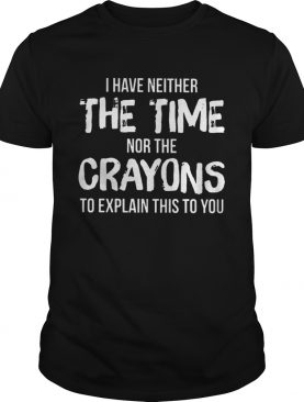 I have neither the time nor the crayons to explain this to you shirt