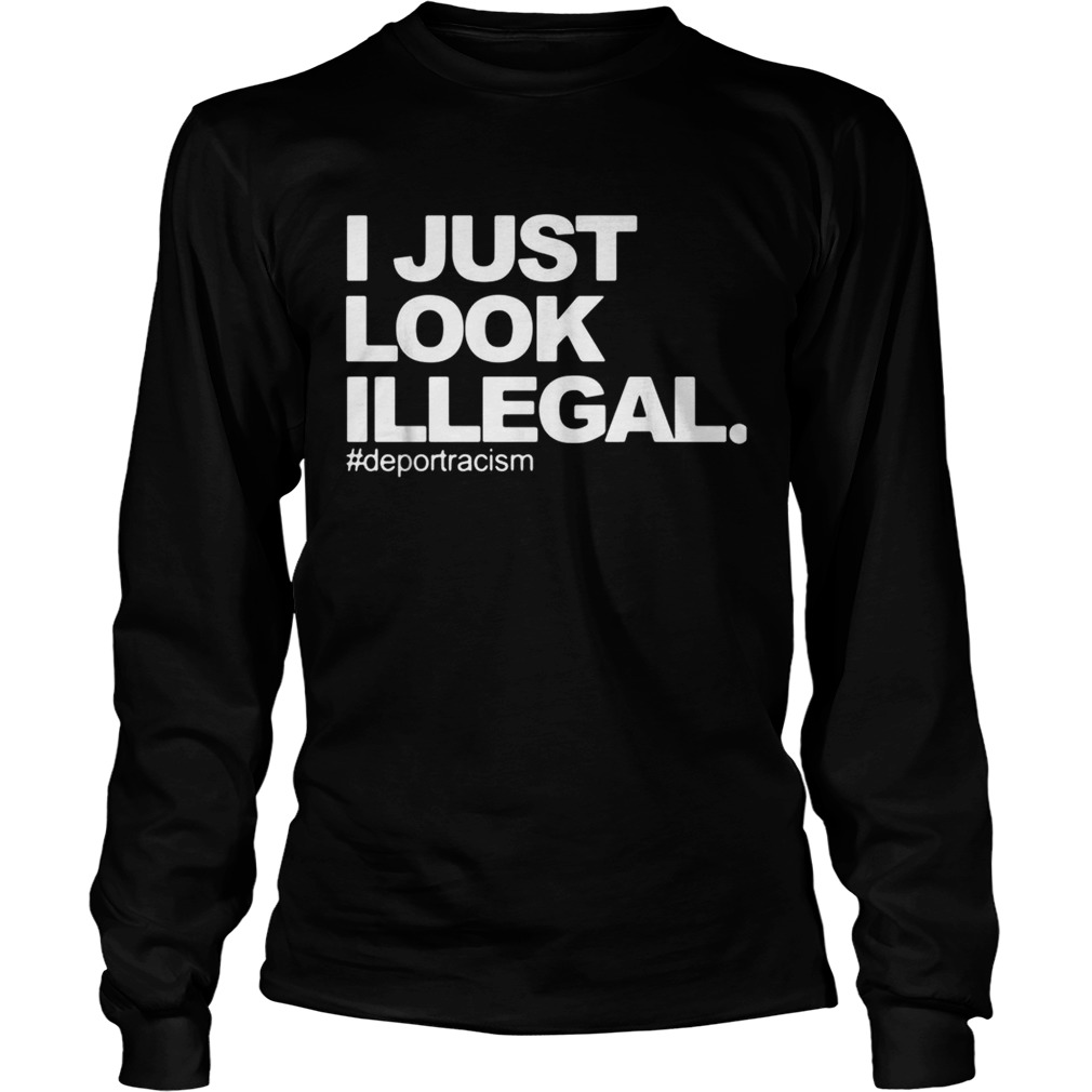 I just look Illegal deport racism LongSleeve
