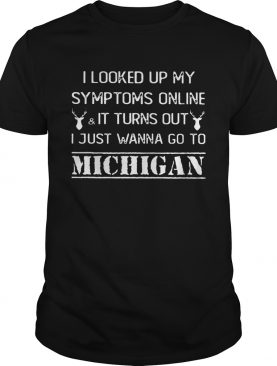 I looked up my symptoms online it turn out just wanna go to Michigan shirt