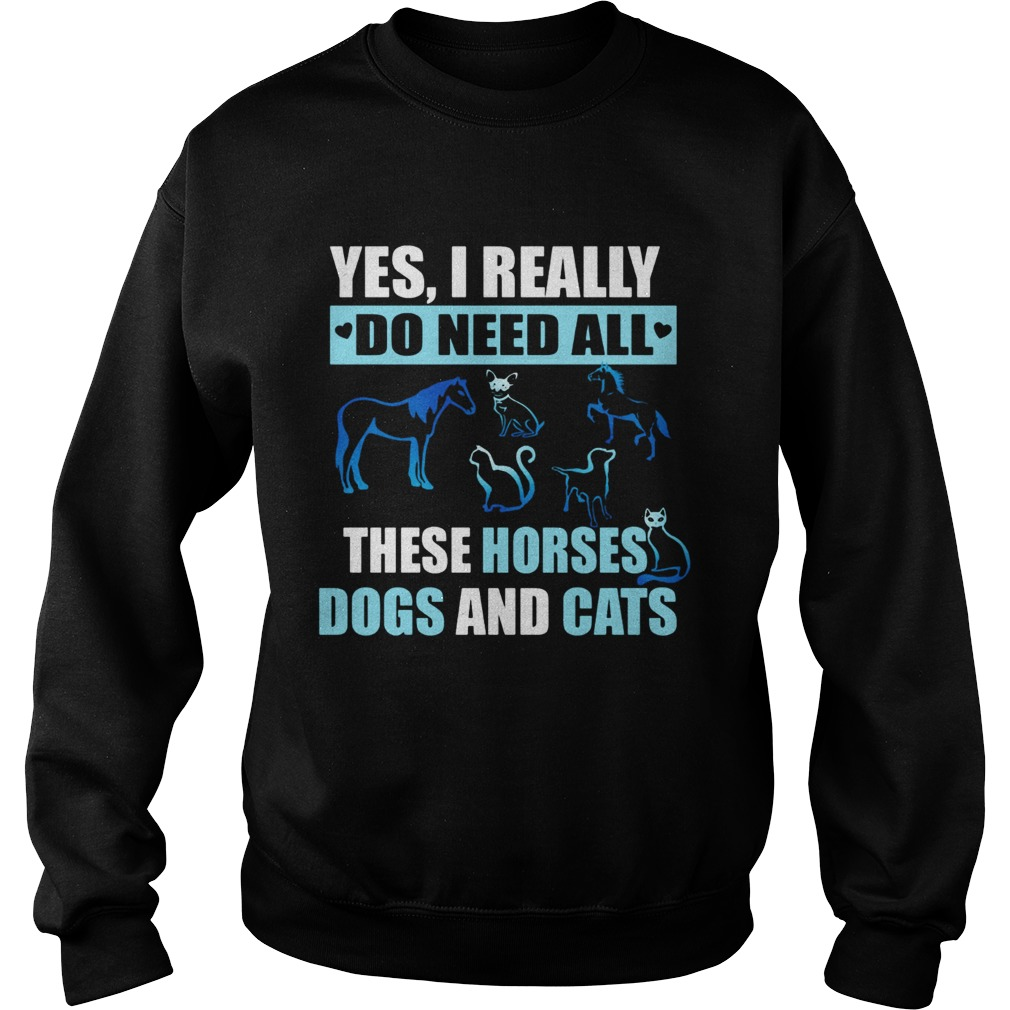 I really do need all this horses dogs and cats Sweatshirt