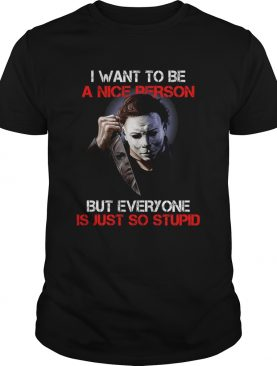 I want to be a nice person but everyone is just so stupid Michael Myers shirt