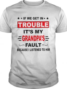 If we get in trouble its my grandpas fault because I listened to him shirt
