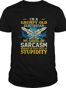I'm A Grumpy Old Electrician My Sarcasm Depends On Your Stupidity Shirt