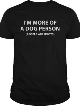 Im More Of A Dog Person People Are Idiots Shirt