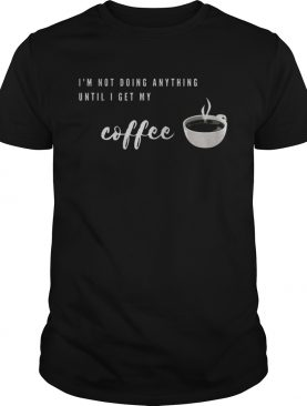 Im Not Doing Anything Until I Get My Coffee shirt