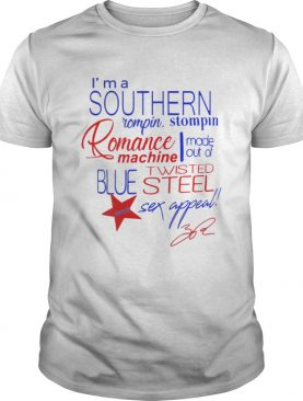 Im a Southern Rompin Stompin Romance Machine made out of Twisted Blue Steel and Sex Appeal shirt