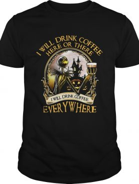 Jack Skellington I will drink coffee here or there I will drink coffee everywhere shirt