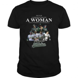 Never underestimate a woman who understands baseball and loves Athletics Shirt Unisex