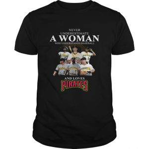 Never underestimate a woman who understands baseball and loves Pirates Shirt Unisex