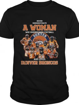 Never underestimate a woman who understands football and love Denver Broncos shirt