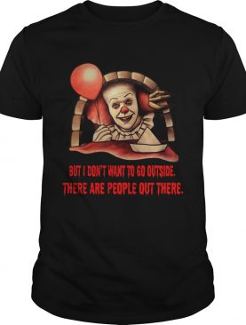 Pennywise But I dont want to go outside there are people out there shirt