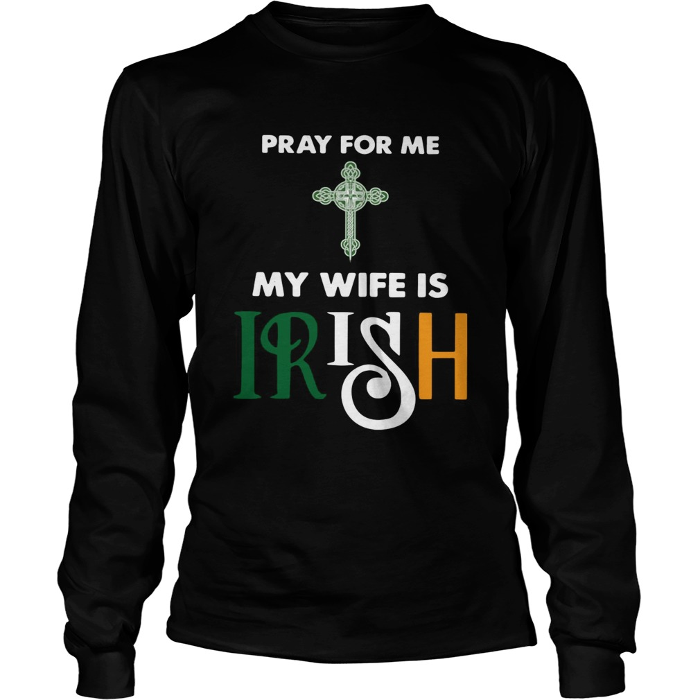Pray for me my wife is irish LongSleeve