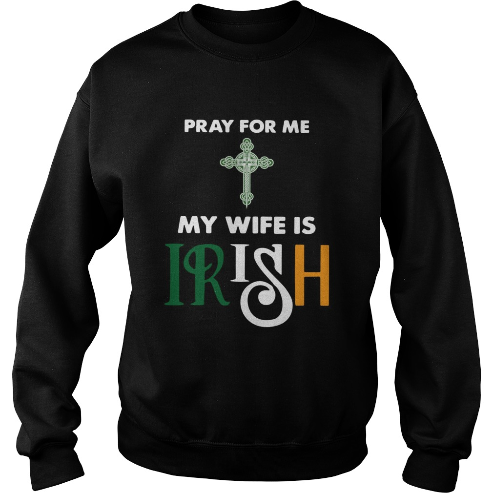 Pray for me my wife is irish Sweatshirt