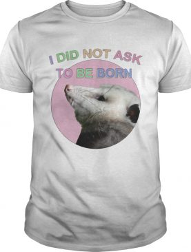 Raccoon I did not ask to be born shirt