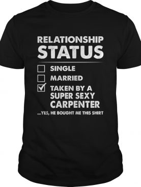 Relationship Status Single Married Taken By A Super Sexy Carpenter Funny Wife Shirt