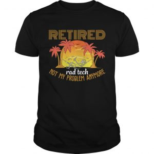 Retired Rad Tech Not My Problem Anymore Funny Sarcasm Shirt Unisex