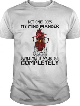 Rooster not only does my mind wander sometimes it walks of completely shirt
