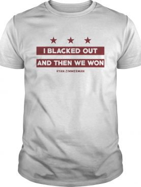 Ryan Zimmerman I Blacked Out And Then We Won T Shirt