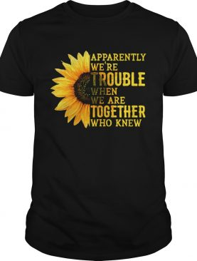 Sunflower apparently were trouble when we are together who knew shirt