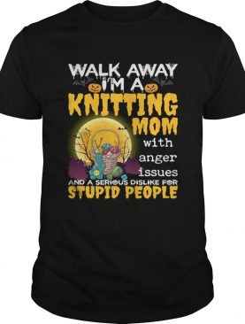 Walk Away Im A Knitting Mom With Anger Issues And Dislike Stupid People Shirt