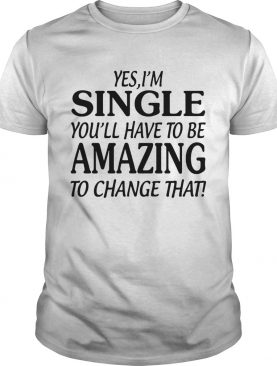 Yes Im singer youll have to be amazing to change that shirt