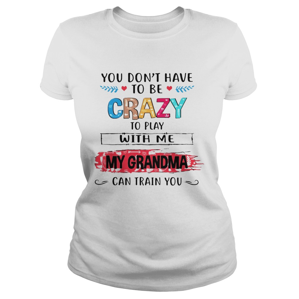 You Dont Have To Be Crazy To Play With Me My Grandma Can Train You Ts Classic Ladies